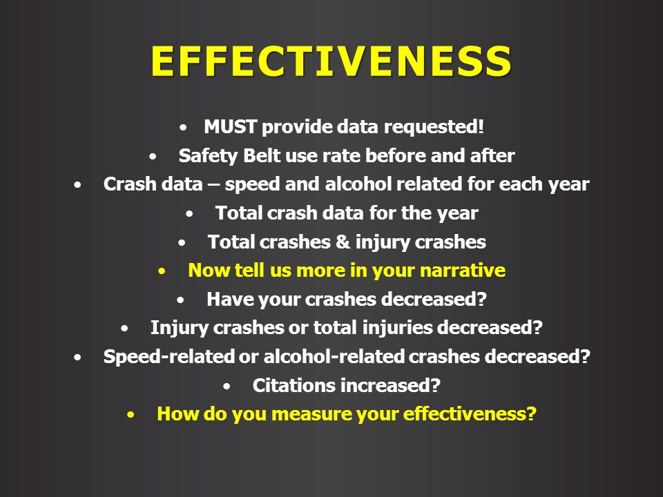 EFFECTIVENESS MUST provide data requested! Safety Belt use rate before and after Crash data – speed and alcohol related for each year Total crash data