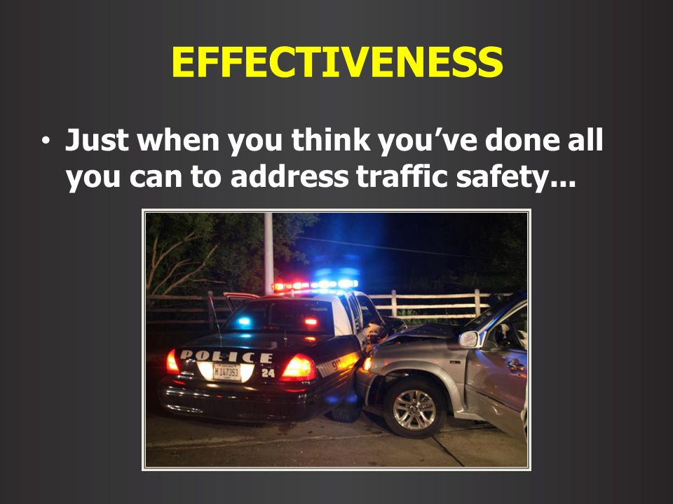 EFFECTIVENESS Just when you think youve done all you can to address traffic safety...