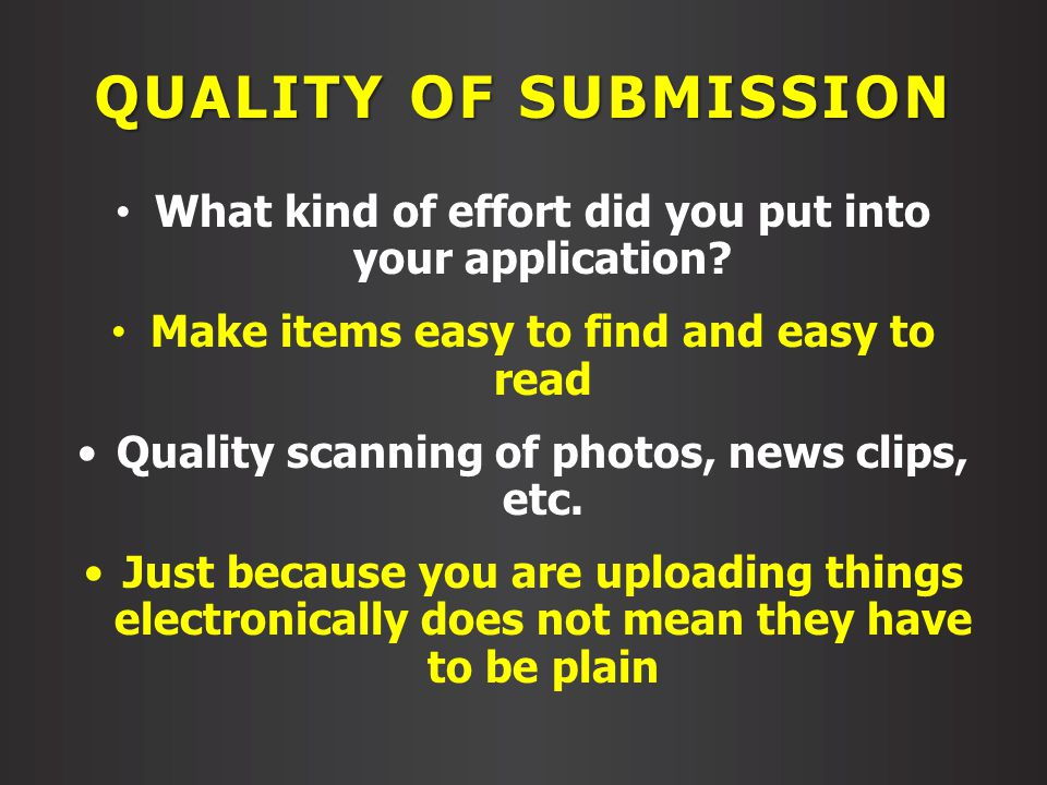 QUALITY OF SUBMISSION What kind of effort did you put into your application? Make items easy to find and easy to read Quality scanning of photos, news