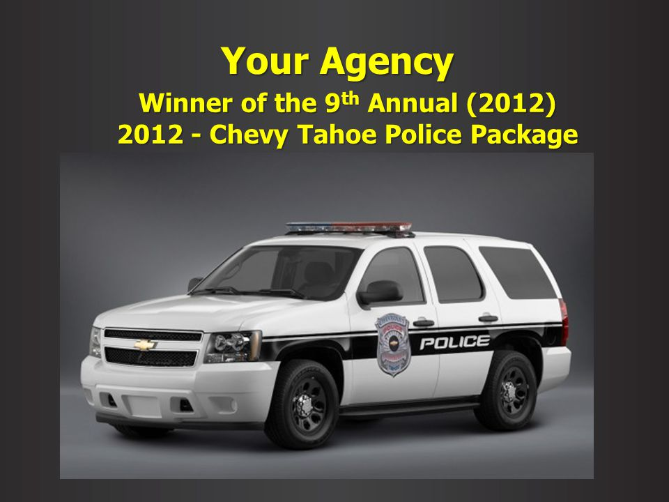 Your Agency Winner of the 9 th Annual (2012) 2012 - Chevy Tahoe Police Package