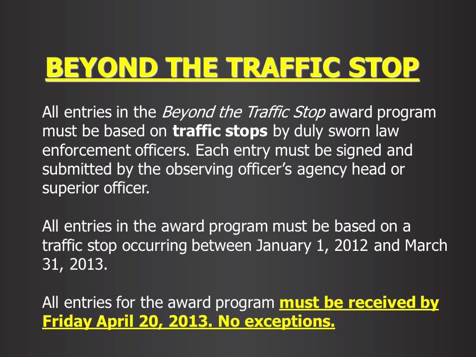BEYOND THE TRAFFIC STOP All entries in the Beyond the Traffic Stop award program must be based on traffic stops by duly sworn law enforcement officers