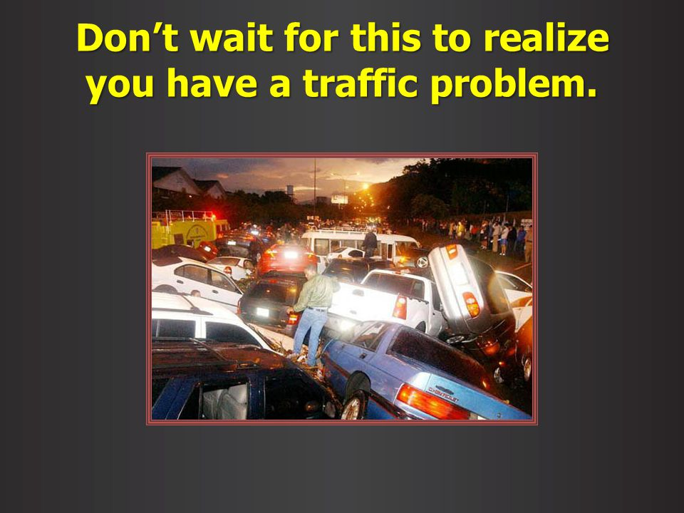 Dont wait for this to realize you have a traffic problem.