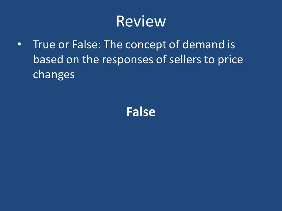 Review True or False: The concept of demand is based on the responses of sellers to price changes False