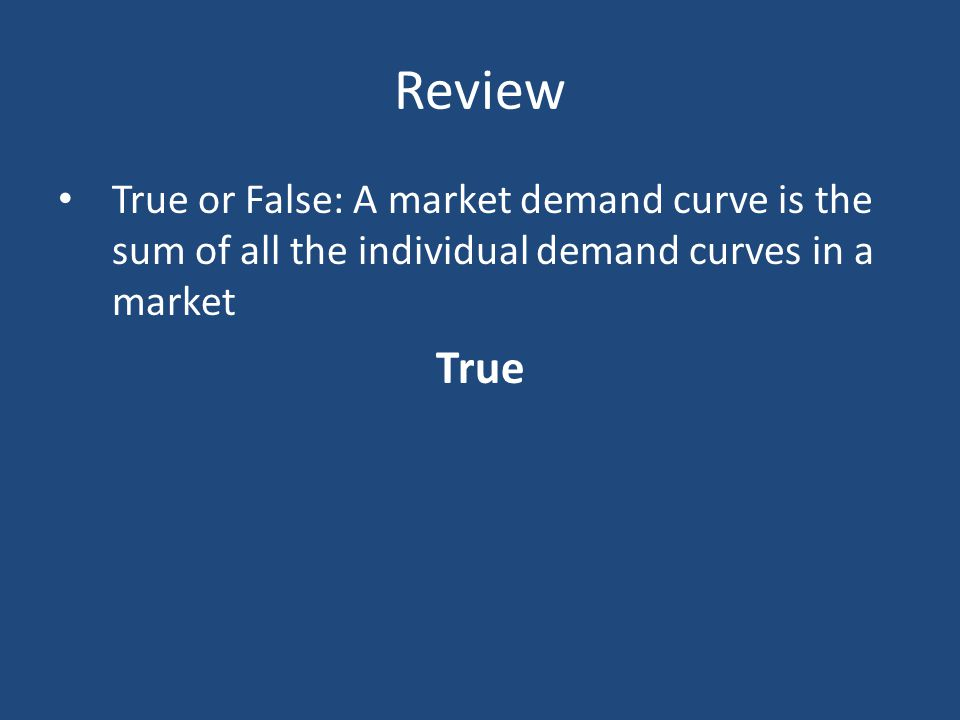 Review True or False: A market demand curve is the sum of all the individual demand curves in a market True