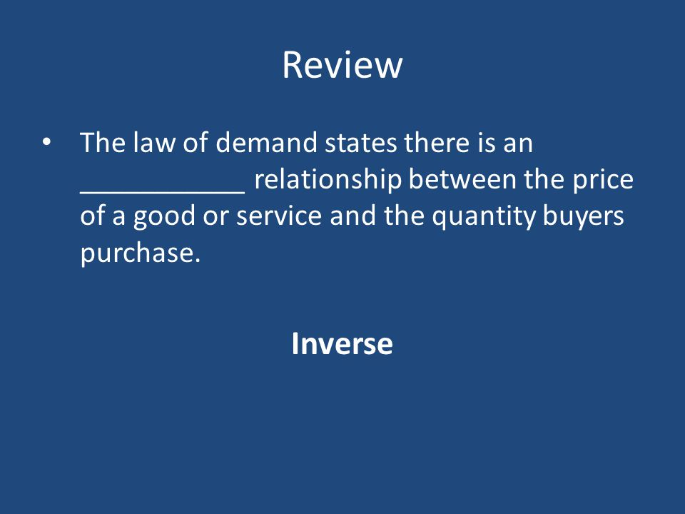 Review The law of demand states there is an ___________ relationship between the price of a good or service and the quantity buyers purchase. Inverse