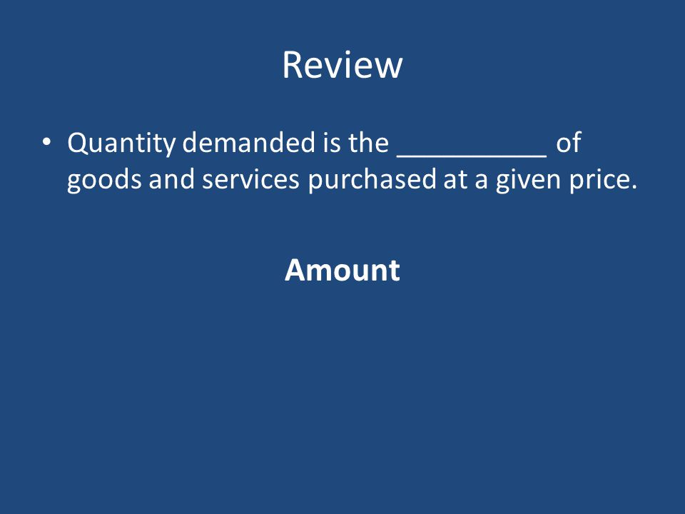Review Quantity demanded is the __________ of goods and services purchased at a given price. Amount