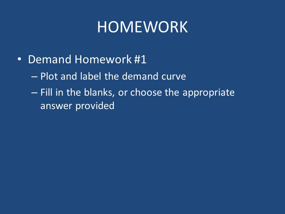 HOMEWORK Demand Homework #1 – Plot and label the demand curve – Fill in the blanks, or choose the appropriate answer provided