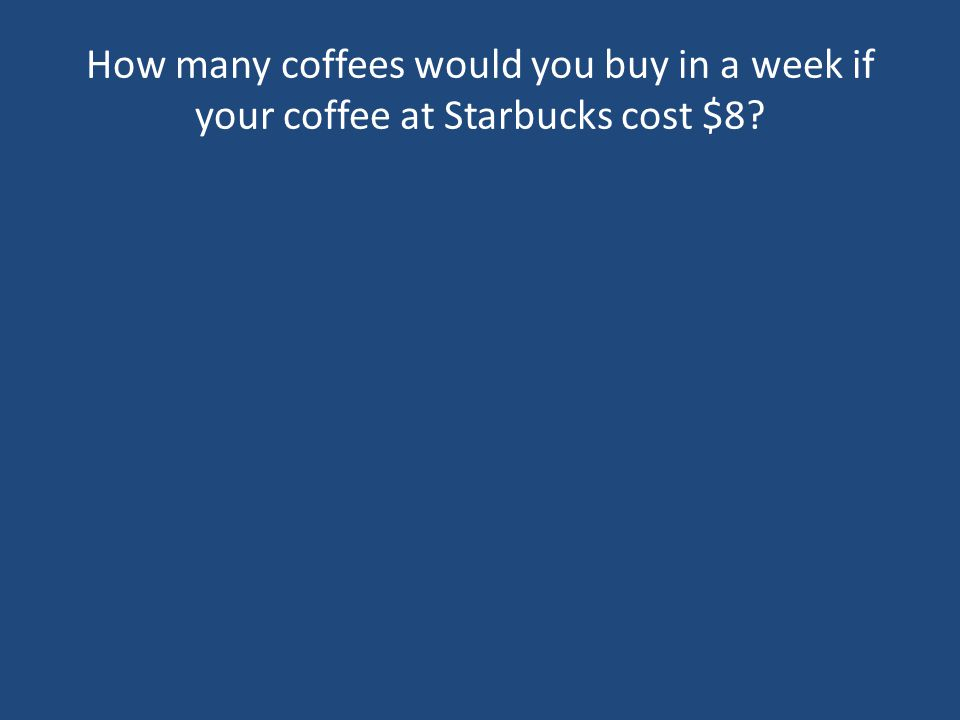 How many coffees would you buy in a week if your coffee at Starbucks cost $8?