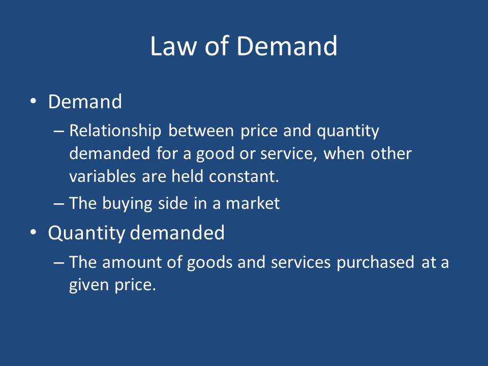Law of Demand Demand – Relationship between price and quantity demanded for a good or service, when other variables are held constant. – The buying si