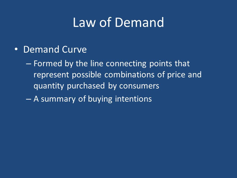 Law of Demand Demand Curve – Formed by the line connecting points that represent possible combinations of price and quantity purchased by consumers –