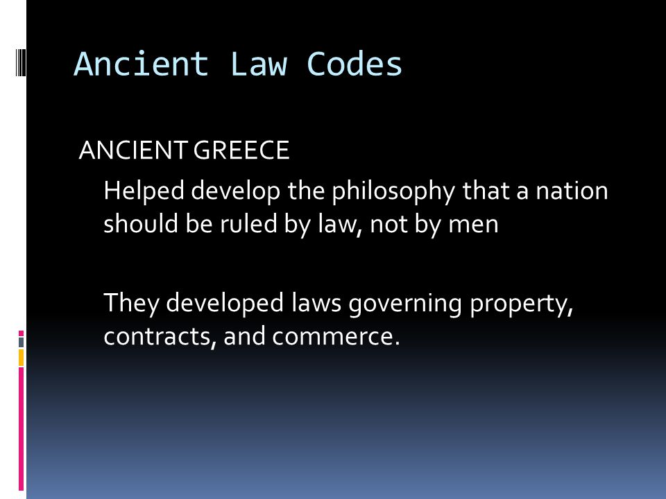 Ancient Law Codes ANCIENT GREECE Helped develop the philosophy that a nation should be ruled by law, not by men They developed laws governing property