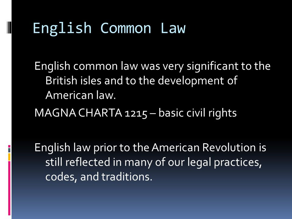 English Common Law English common law was very significant to the British isles and to the development of American law. MAGNA CHARTA 1215 – basic civi