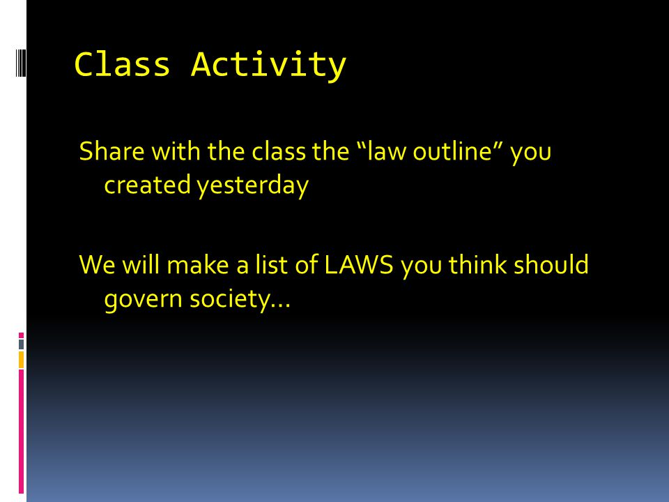 Class Activity Share with the class the law outline you created yesterday We will make a list of LAWS you think should govern society…