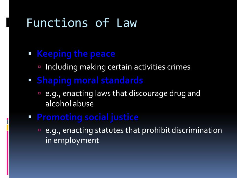 Functions of Law Keeping the peace Keeping the peace Including making certain activities crimes Shaping moral standards Shaping moral standards e.g.,