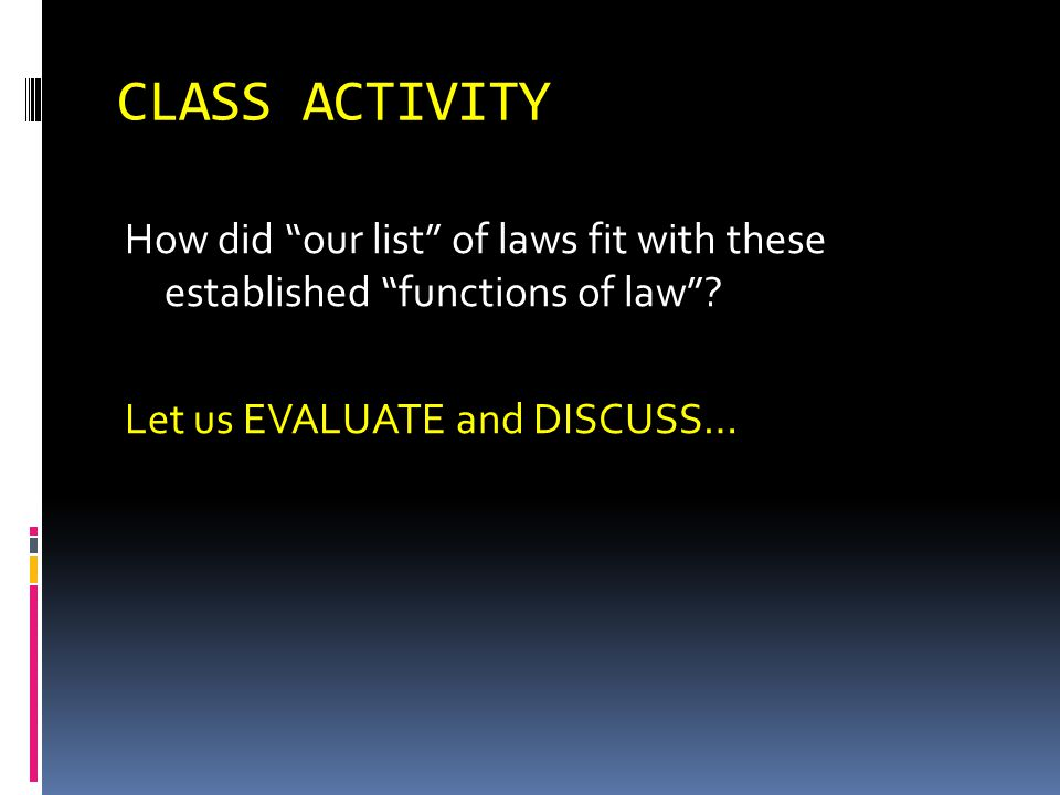 CLASS ACTIVITY How did our list of laws fit with these established functions of law? Let us EVALUATE and DISCUSS…