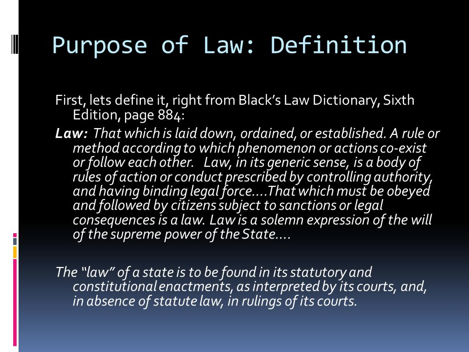 Purpose of Law: Definition First, lets define it, right from Blacks Law Dictionary, Sixth Edition, page 884: Law: That which is laid down, ordained, o