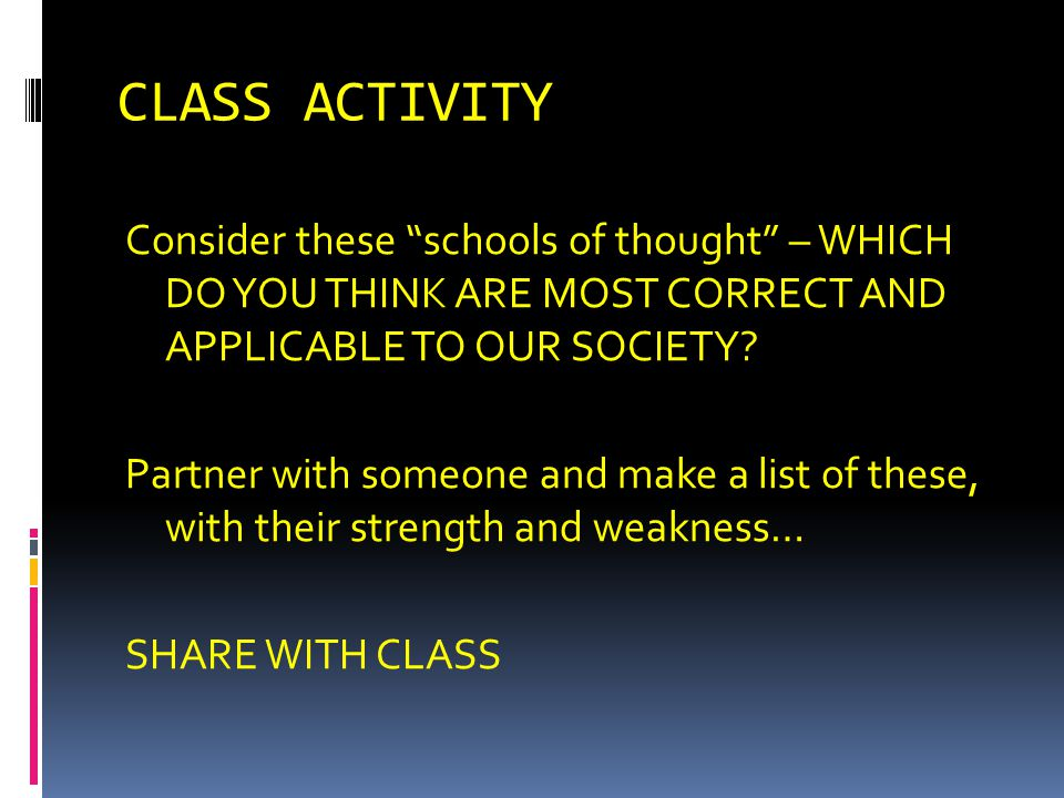 CLASS ACTIVITY Consider these schools of thought – WHICH DO YOU THINK ARE MOST CORRECT AND APPLICABLE TO OUR SOCIETY? Partner with someone and make a