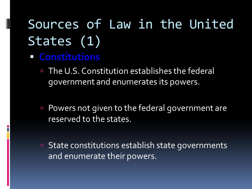 . Sources of Law in the United States (1) Constitutions Constitutions The U.S. Constitution establishes the federal government and enumerates its powe