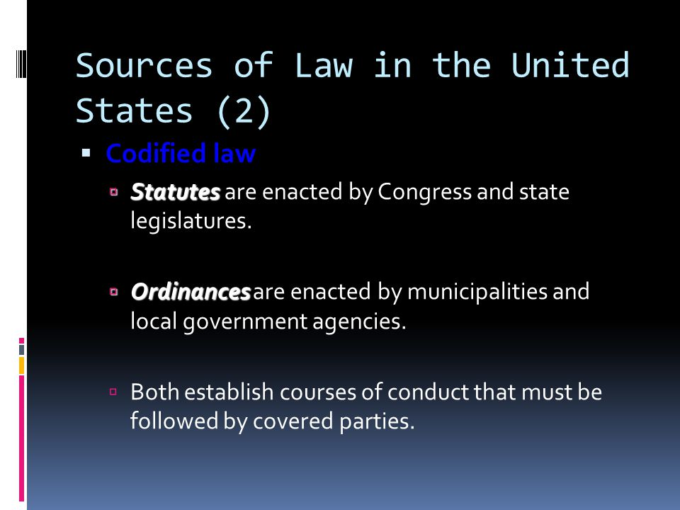 Sources of Law in the United States (2) Codified law Codified law Statutes Statutes are enacted by Congress and state legislatures. Ordinances Ordinan
