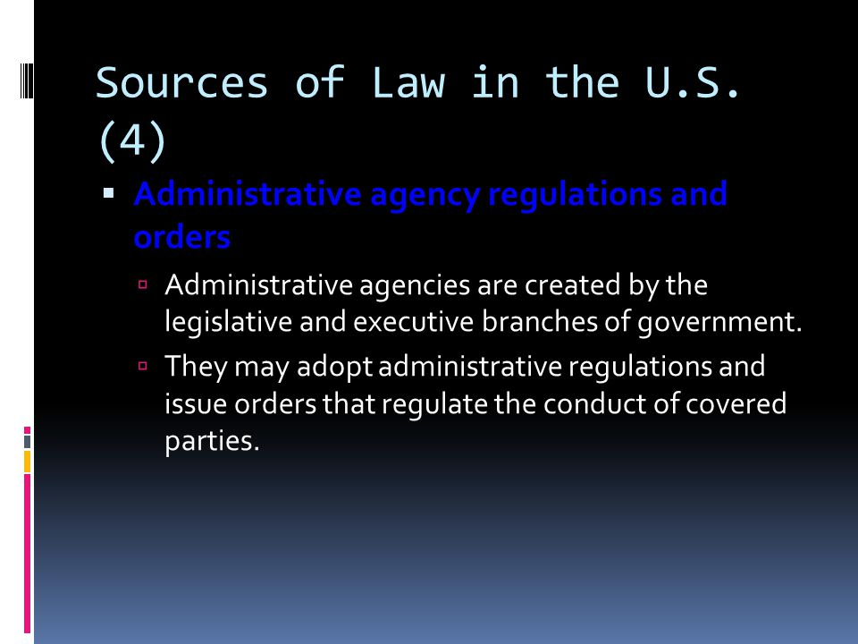 Sources of Law in the U.S. (4) Administrative agency regulations and orders Administrative agency regulations and orders Administrative agencies are c