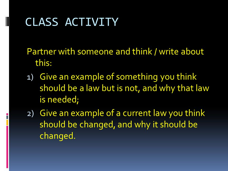 CLASS ACTIVITY Partner with someone and think / write about this: 1) Give an example of something you think should be a law but is not, and why that l