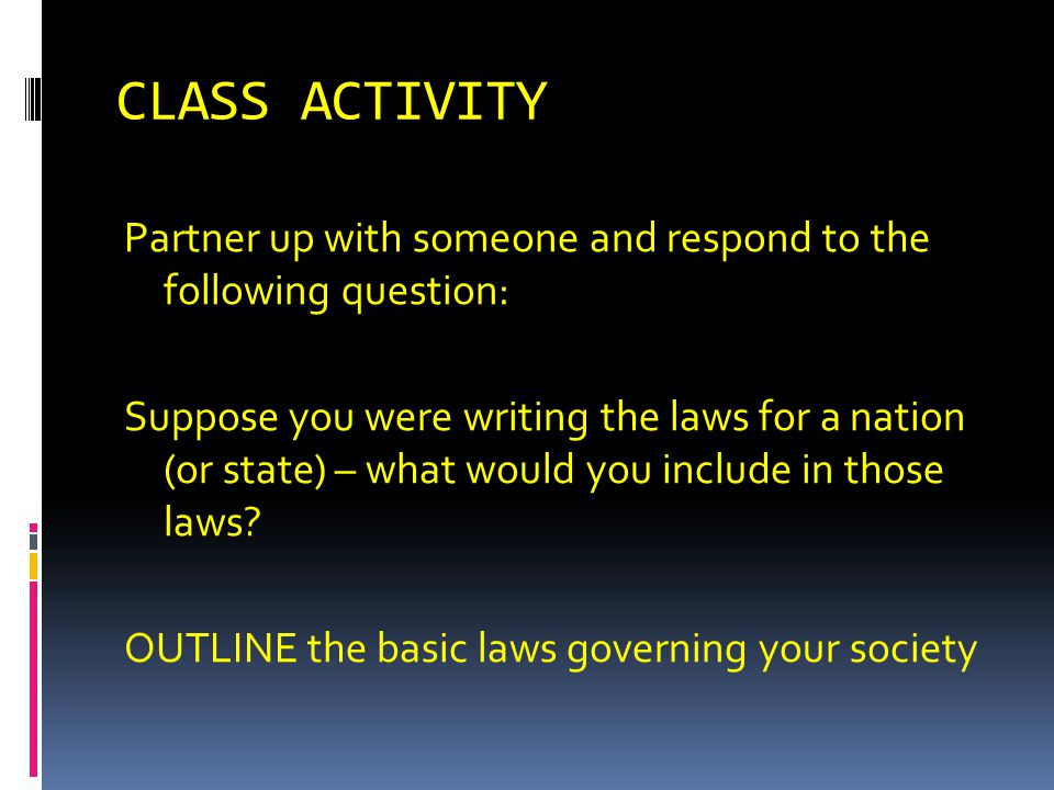 CLASS ACTIVITY Partner up with someone and respond to the following question: Suppose you were writing the laws for a nation (or state) – what would y
