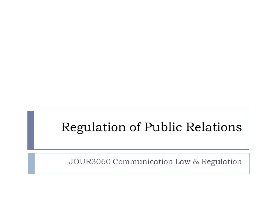 Regulation of Public Relations JOUR3060 Communication Law & Regulation