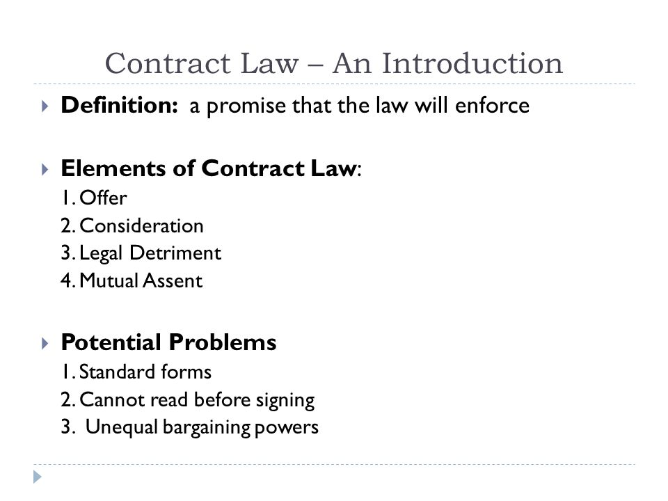 Contract Law – An Introduction Definition: a promise that the law will enforce Elements of Contract Law: 1.