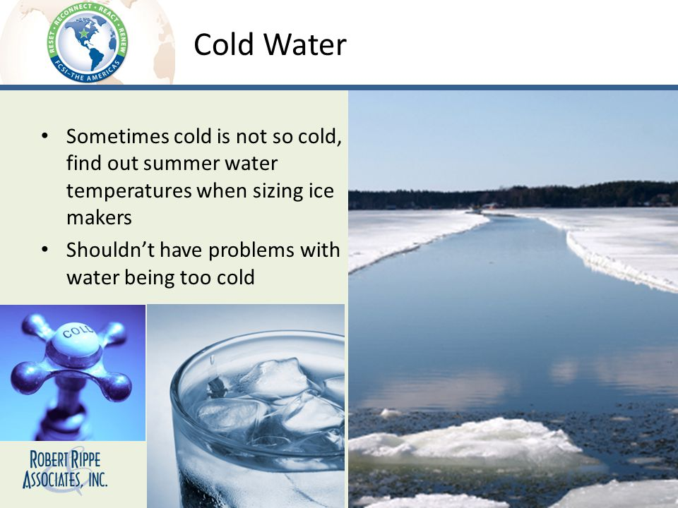 Cold Water Sometimes cold is not so cold, find out summer water temperatures when sizing ice makers Shouldnt have problems with water being too cold
