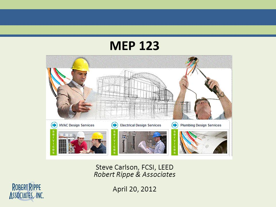 MEP 123 Steve Carlson, FCSI, LEED Robert Rippe & Associates April 20, 2012
