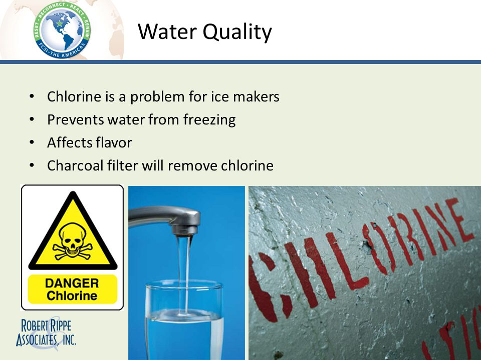 Water Quality Chlorine is a problem for ice makers Prevents water from freezing Affects flavor Charcoal filter will remove chlorine