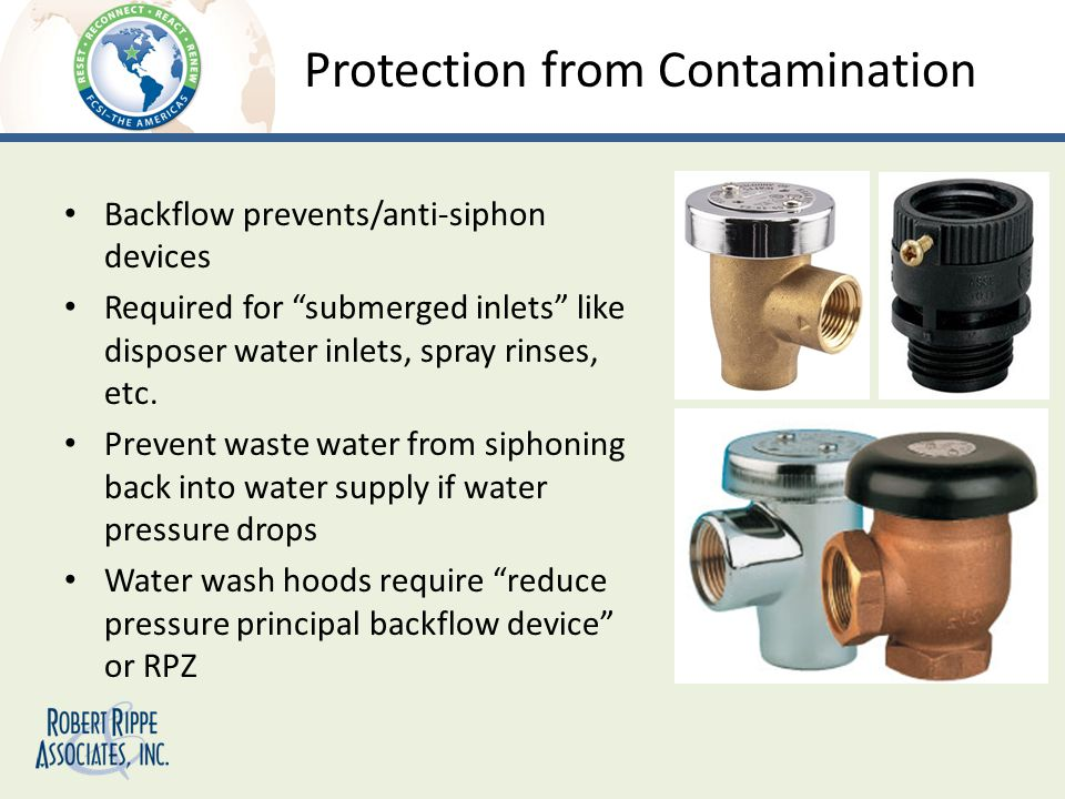 Protection from Contamination Backflow prevents/anti-siphon devices Required for submerged inlets like disposer water inlets, spray rinses, etc.