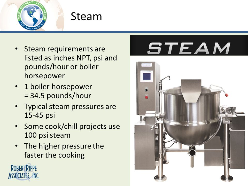 Steam Steam requirements are listed as inches NPT, psi and pounds/hour or boiler horsepower 1 boiler horsepower = 34.5 pounds/hour Typical steam pressures are 15-45 psi Some cook/chill projects use 100 psi steam The higher pressure the faster the cooking