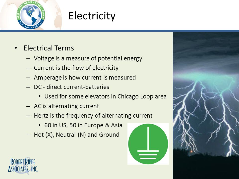 Electricity Electrical Terms – Voltage is a measure of potential energy – Current is the flow of electricity – Amperage is how current is measured – DC - direct current-batteries Used for some elevators in Chicago Loop area – AC is alternating current – Hertz is the frequency of alternating current 60 in US, 50 in Europe & Asia – Hot (X), Neutral (N) and Ground