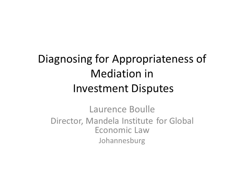 Diagnosing for Appropriateness of Mediation in Investment Disputes Laurence Boulle Director, Mandela Institute for Global Economic Law Johannesburg