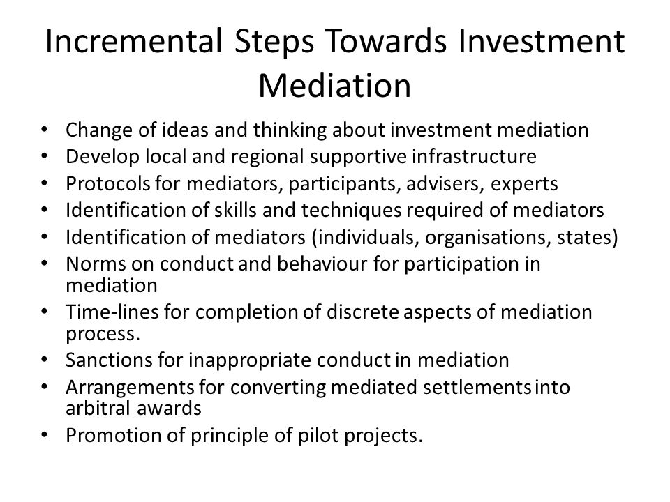 Incremental Steps Towards Investment Mediation Change of ideas and thinking about investment mediation Develop local and regional supportive infrastructure Protocols for mediators, participants, advisers, experts Identification of skills and techniques required of mediators Identification of mediators (individuals, organisations, states) Norms on conduct and behaviour for participation in mediation Time-lines for completion of discrete aspects of mediation process.