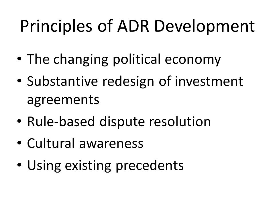 Principles of ADR Development The changing political economy Substantive redesign of investment agreements Rule-based dispute resolution Cultural awareness Using existing precedents