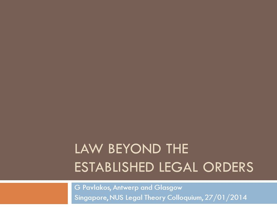 LAW BEYOND THE ESTABLISHED LEGAL ORDERS G Pavlakos, Antwerp and Glasgow Singapore, NUS Legal Theory Colloquium, 27/01/2014