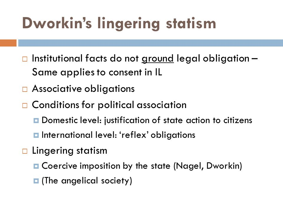 Dworkins lingering statism Institutional facts do not ground legal obligation – Same applies to consent in IL Associative obligations Conditions for political association Domestic level: justification of state action to citizens International level: reflex obligations Lingering statism Coercive imposition by the state (Nagel, Dworkin) (The angelical society)