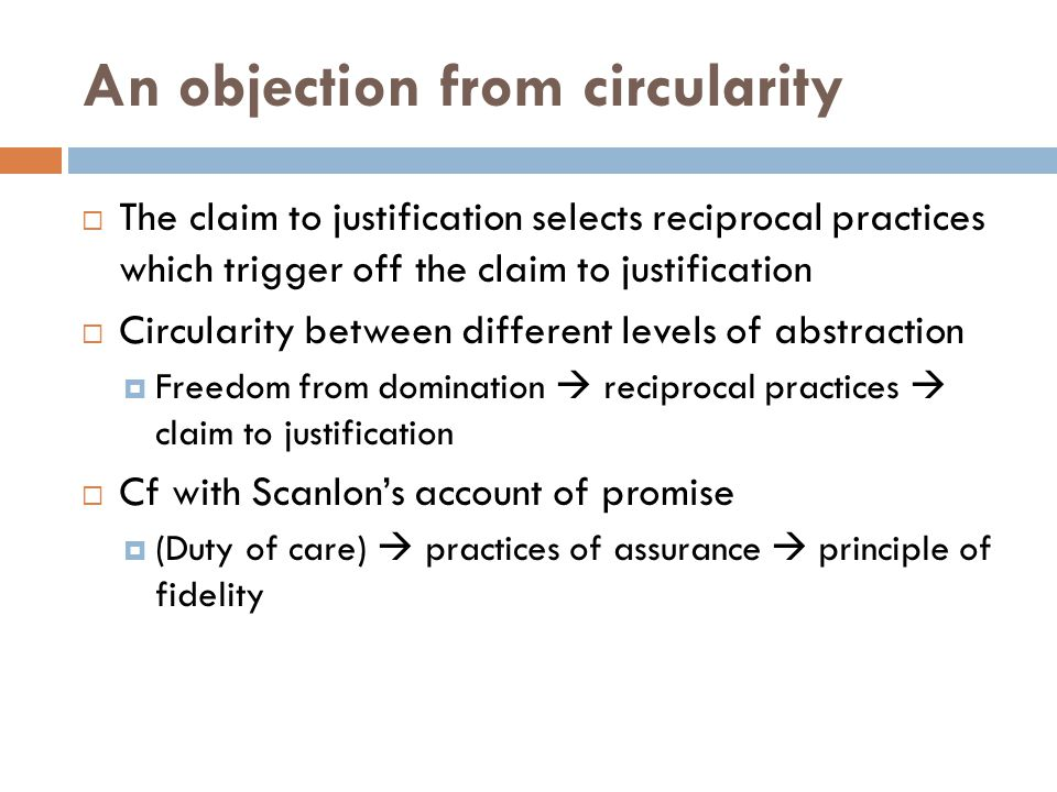 An objection from circularity The claim to justification selects reciprocal practices which trigger off the claim to justification Circularity between different levels of abstraction Freedom from domination reciprocal practices claim to justification Cf with Scanlons account of promise (Duty of care) practices of assurance principle of fidelity