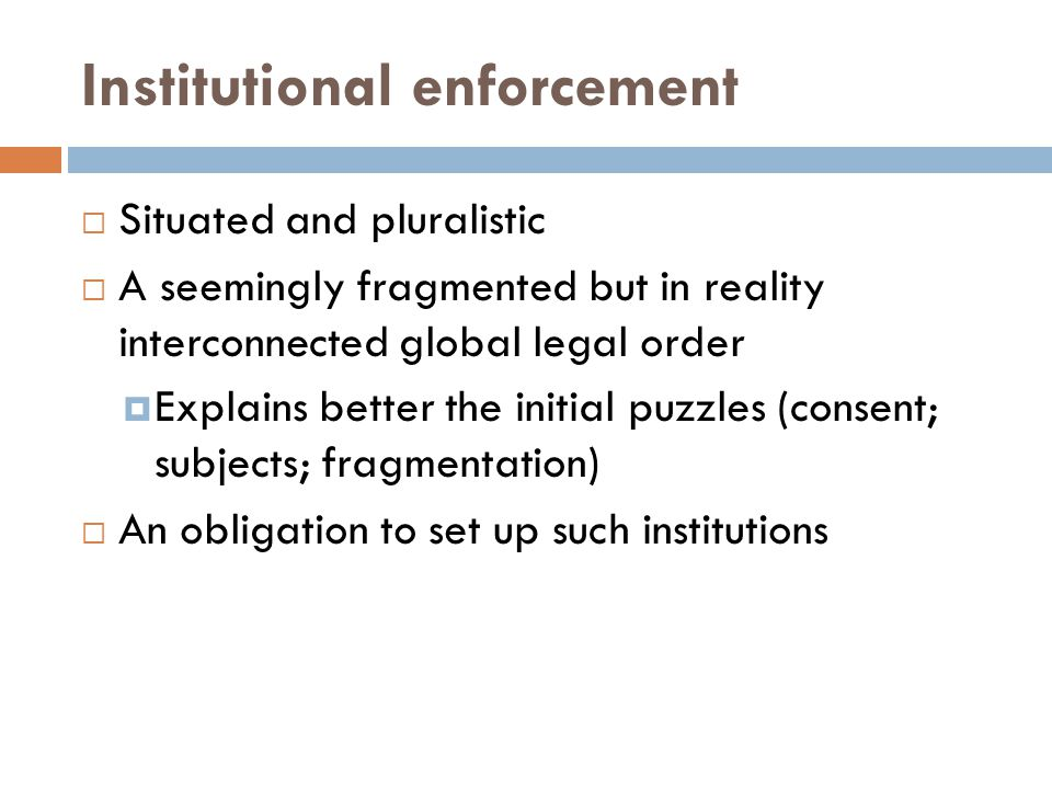Institutional enforcement Situated and pluralistic A seemingly fragmented but in reality interconnected global legal order Explains better the initial puzzles (consent; subjects; fragmentation) An obligation to set up such institutions
