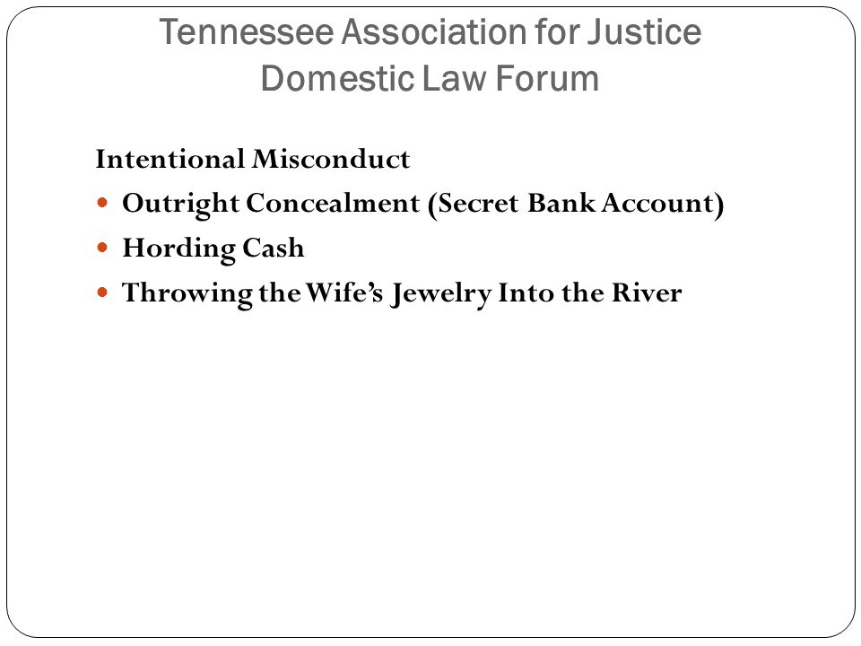 Tennessee Association for Justice Domestic Law Forum Conduct Which is Reckless or Negligent, but not Necessarily Intentional - can amount to dissipation of marital property The Biggies: Excessive Gambling Expenditures on a Paramour