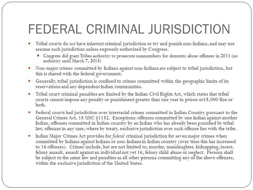 FEDERAL CRIMINAL JURISDICTION Tribal courts do not have inherent criminal jurisdiction to try and punish non-Indians, and may not assume such jurisdic