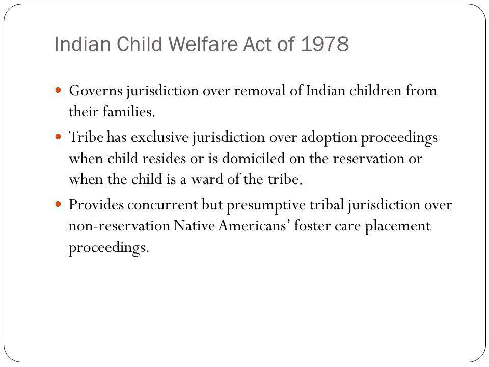 Indian Child Welfare Act of 1978 Governs jurisdiction over removal of Indian children from their families. Tribe has exclusive jurisdiction over adopt