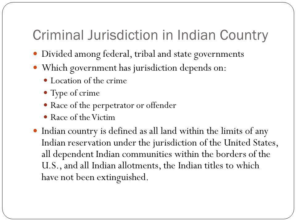 Criminal Jurisdiction in Indian Country Divided among federal, tribal and state governments Which government has jurisdiction depends on: Location of