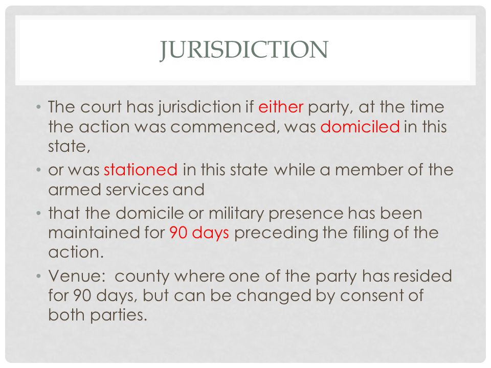 JURISDICTION The court has jurisdiction if either party, at the time the action was commenced, was domiciled in this state, or was stationed in this state while a member of the armed services and that the domicile or military presence has been maintained for 90 days preceding the filing of the action.