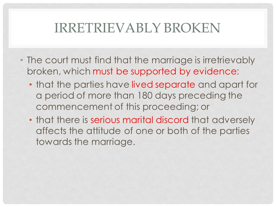 IRRETRIEVABLY BROKEN The court must find that the marriage is irretrievably broken, which must be supported by evidence: that the parties have lived separate and apart for a period of more than 180 days preceding the commencement of this proceeding; or that there is serious marital discord that adversely affects the attitude of one or both of the parties towards the marriage.