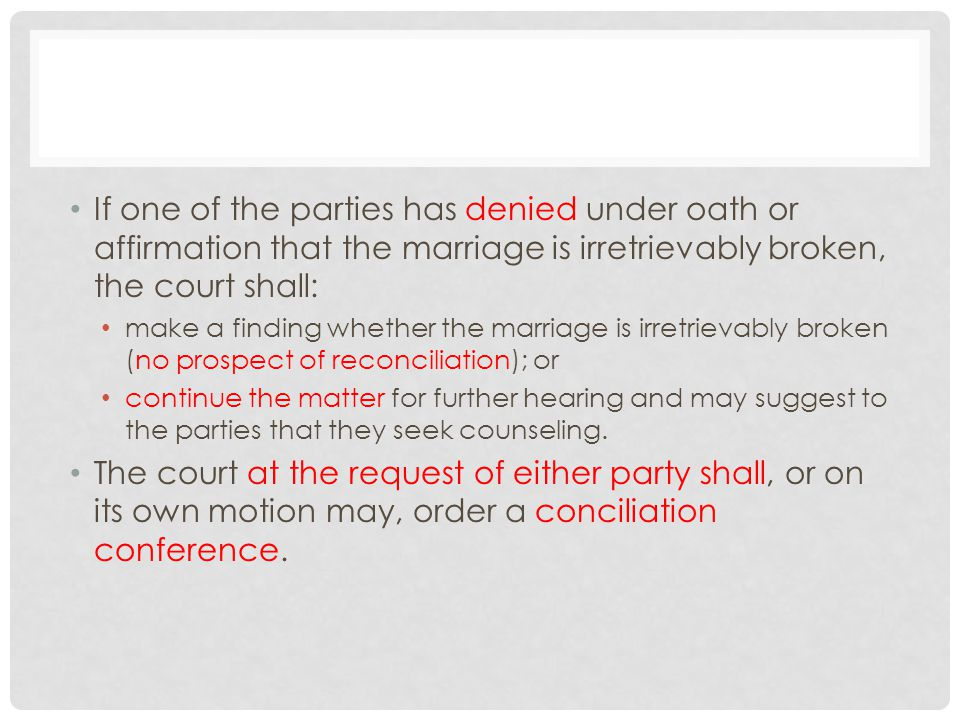 If one of the parties has denied under oath or affirmation that the marriage is irretrievably broken, the court shall: make a finding whether the marriage is irretrievably broken (no prospect of reconciliation); or continue the matter for further hearing and may suggest to the parties that they seek counseling.