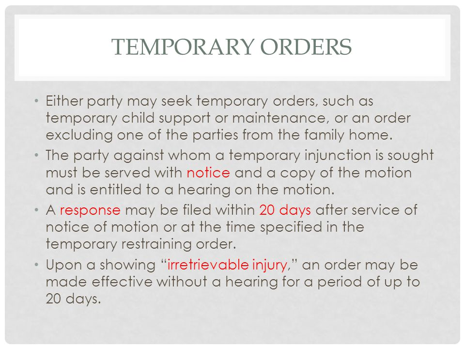 TEMPORARY ORDERS Either party may seek temporary orders, such as temporary child support or maintenance, or an order excluding one of the parties from the family home.