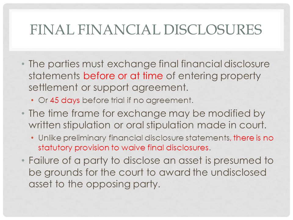 FINAL FINANCIAL DISCLOSURES The parties must exchange final financial disclosure statements before or at time of entering property settlement or support agreement.
